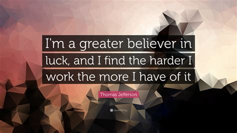 i work jefferson quote i m a greater believer in luck