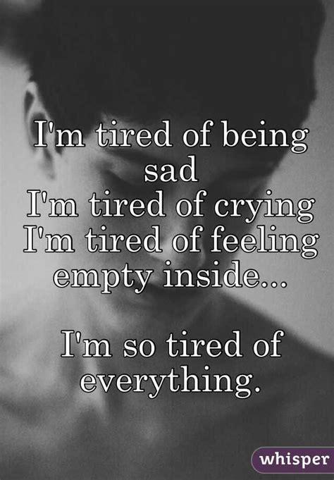 I'm tired of being sad I'm tired of crying I'm tired of ... I'm Just Tired Of Everything