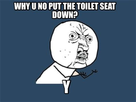 Why U No Memes - meme creator why u no put the toilet seat down y meme