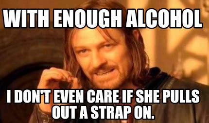 Strapon Meme - meme creator with enough alcohol i don t even care if