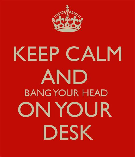 banging head on desk keep calm and bang your head on your desk poster cookie