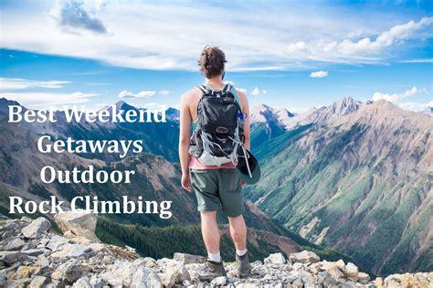 weekend getaway best weekend getaways outdoor rock climbing