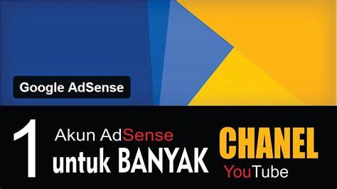 adsense untuk youtube bolehkah 1 akun adsense untuk banyak chanel youtube