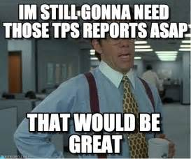 Gonna need those tps reports asap that would be great by anonymous