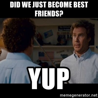 Did We Just Become Best Friends Meme - did we just become best friends yup step brothers best
