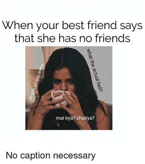 No Friends Meme - when your best friend says that she has no friends mai kya