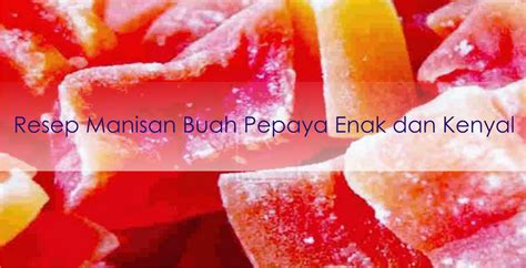 resep cara membuat manisan buah mangga pepaya dan kolang tutorial resep manisan buah pepaya kering dan kenyal