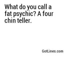 What do you call a fat psychic a four chin teller quot