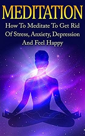 change your get rid of depression anxiety and mental disorder books meditation how to meditate to get rid of stress anxiety