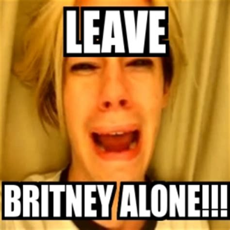 Meme Generator Leave Britney Alone - meme personalizado leave britney alone 1776725