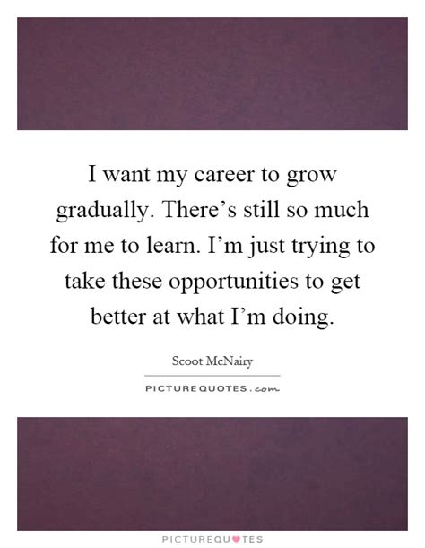 Learn How Much Of These I Want My Career To Grow Gradually There S Still So Much