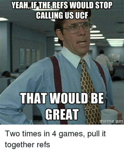 great meme yeah if the refs would stop calling us ucf that would be