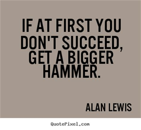 Alan Lewis picture quotes - If at first you don't succeed ...