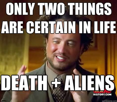Where Did The Aliens Meme Come From - only two things are certain in life death aliens