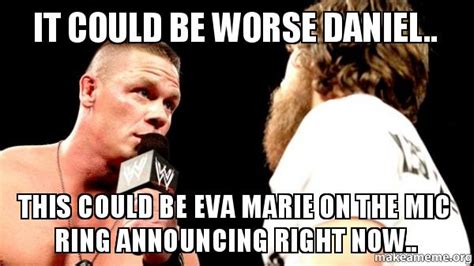 Marie Meme - it could be worse daniel this could be eva marie on the