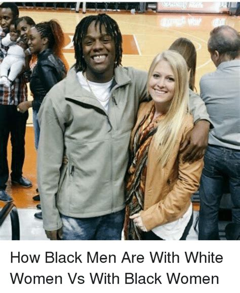 Men And Women Memes - how black men are with white women vs with black women