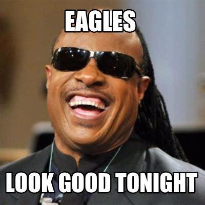 Looking Meme - meme creator eagles look good tonight meme generator at