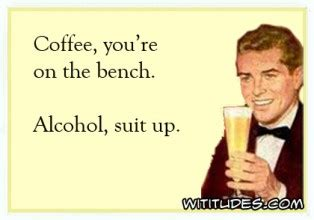 coffee you re on the bench coffee you are on bench alcohol suit up ecard funny