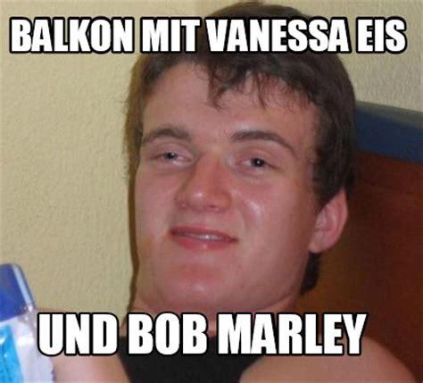 Vanessa Meme - meme creator balkon mit vanessa eis und bob marley meme