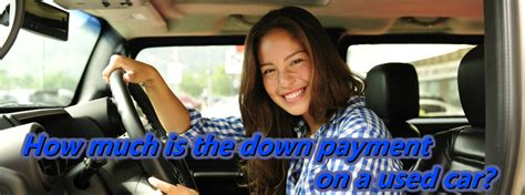how much of a down payment for a house how much should you save for a down payment on a used car
