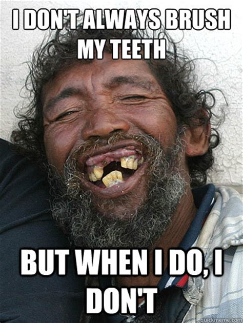 Brushing Teeth Meme - i don t always brush my teeth but when i do i don t i