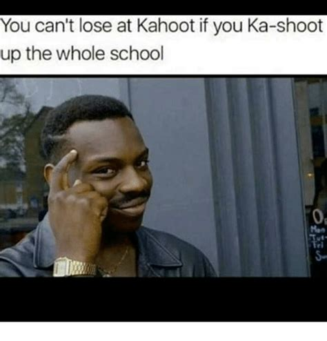 Can You Shoo A by You Can T Lose At Kahoot If You Ka Shoot Up The Whole School Kahoot Meme On Sizzle