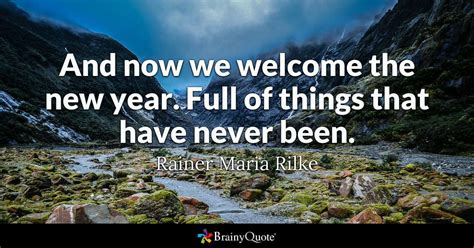 new year quote and now we welcome the new year of things that never been rainer rilke
