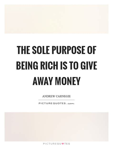 Find Rich Giving Away Money Sole Purpose Quotes Sayings Sole Purpose Picture Quotes