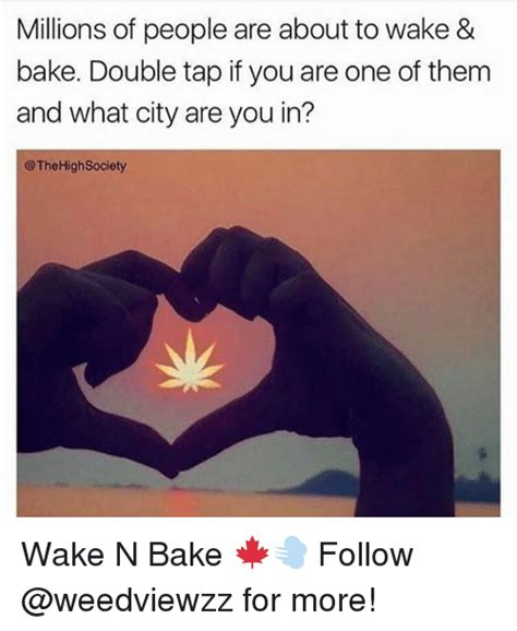 Wake N Bake Meme - millions of people are about to wake bake double tap if