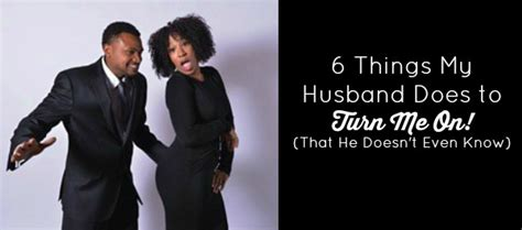 how to turn my husband on in the bedroom 6 things my husband does to turn me on