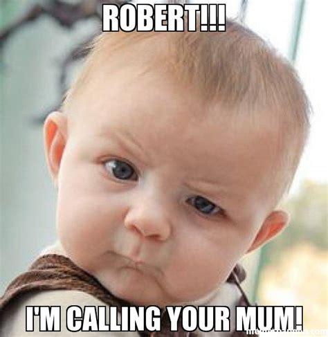 Robert Meme - robert i m calling your mum meme skeptical baby