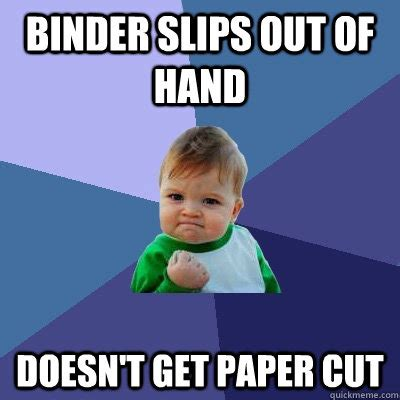 Binder Meme - binder slips out of hand doesn t get paper cut success