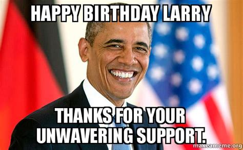 Larry Meme - happy birthday larry thanks for your unwavering support
