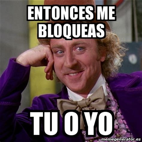 meme willy wonka entonces me bloqueas tu o yo 28294993