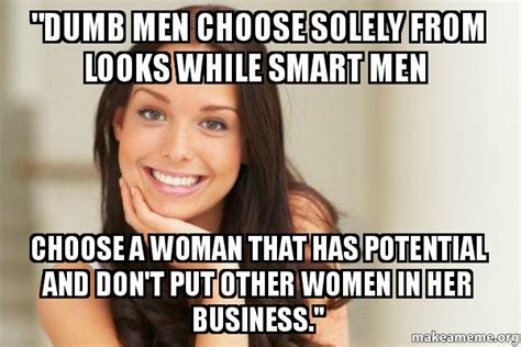 Good Girl Gina Meme Generator - quot dumb men choose solely from looks while smart men choose