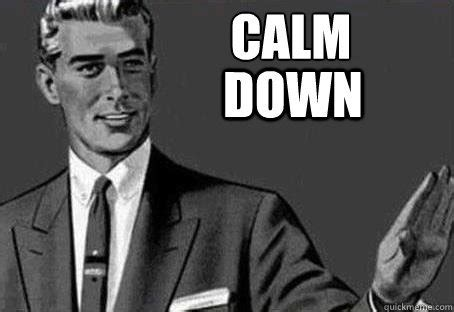 Calm The Fuck Down Meme - a little common sense a little patience american greatness