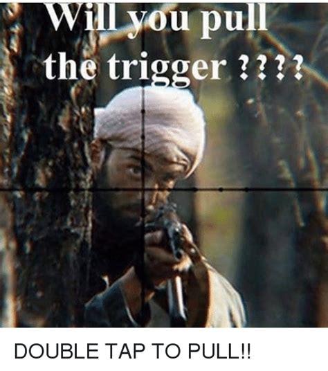 Pull The Trigger Meme