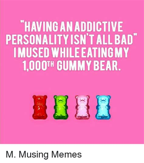 Gummy Bear Meme - having anaddictive personality isntallbad mused while