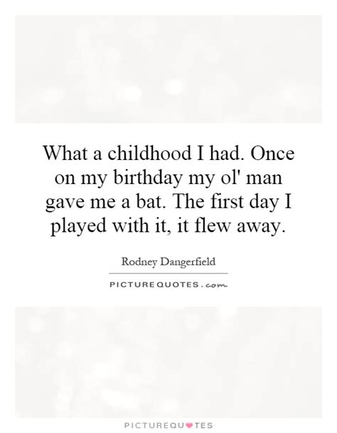 Childhood Birthday Quotes What A Childhood I Had Once On My Birthday My Ol Man