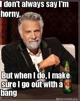 Im Horny Meme - meme creator i don t always say i m horny but when i do