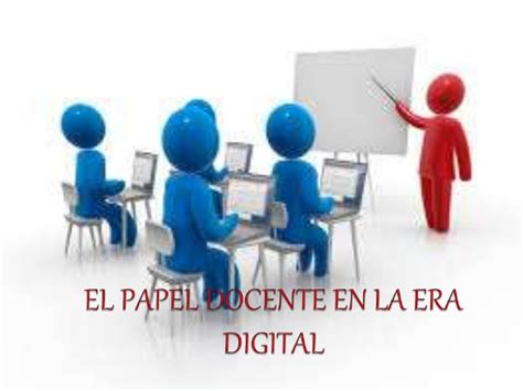 la era digital el papel docente en la era digital
