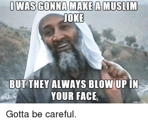 Islam Meme - i was gonna make a muslim joke but they always blow up in
