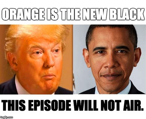Orange Is The New Black Meme - trump obama imgflip