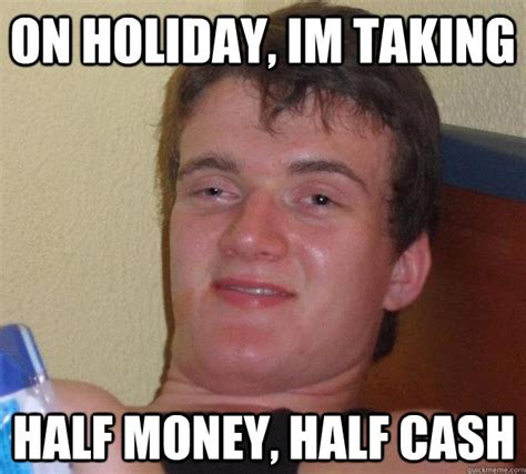 Cash Money Meme - on holiday im taking half money half cash 10 guy