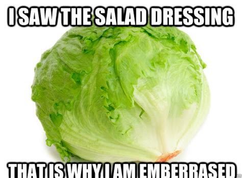 Salad Meme - i saw the salad dressing that is why i am emberrased