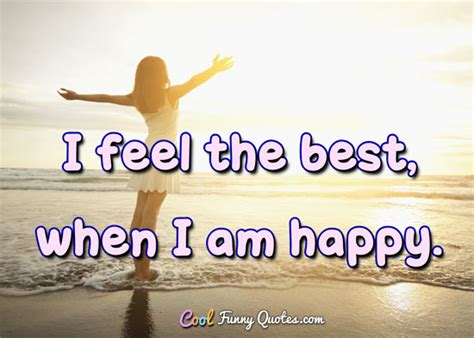 I feel the best when i am happy
