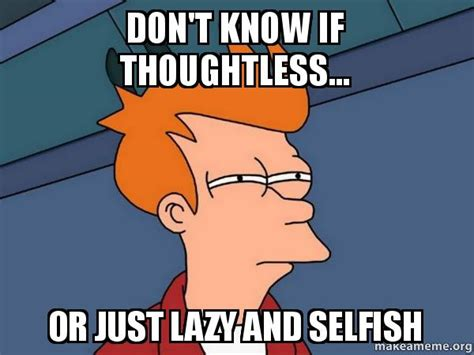 Selfish Meme - don t know if thoughtless or just lazy and selfish