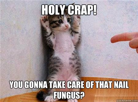 Funny Nail Memes - holy crap you gonna take care of that nail fungus nail