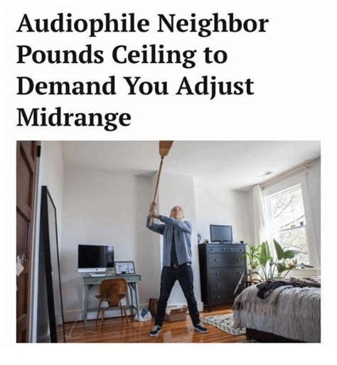 Audiophile Meme - audiophile neighbor pounds ceiling to demand you adjust