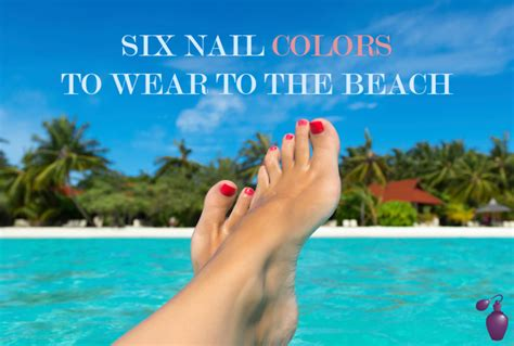 nail polish colors for the beach for women over 50 six nail colors to wear to the beach eau talk the